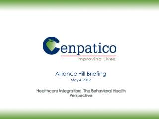 Alliance Hill Briefing May 4, 2012 Healthcare Integration:  The Behavioral Health Perspective
