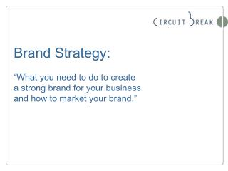 Brand Strategy:    What you need to do to create  a strong brand for your business  and how to market your brand.
