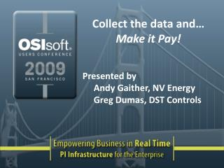 Collect the data and  Make it Pay   Presented by Andy Gaither, NV Energy Greg Dumas, DST Controls