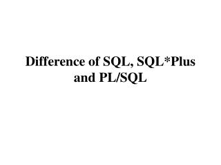 Difference of SQL, SQL*Plus and PL/SQL