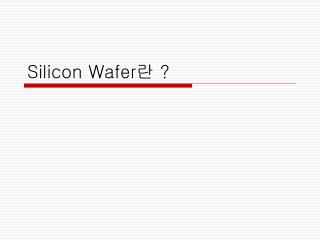 Silicon Wafer 란  ?