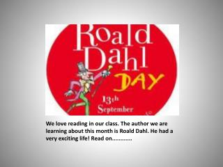 We love reading in our class. The author we are learning about this month is Roald Dahl. He had a very exciting life! Re