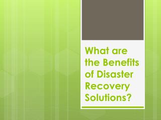What are the Benefits of Disaster Recovery Solutions?