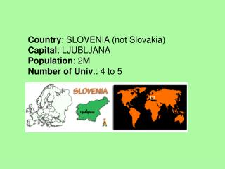 Country : SLOVENIA (not Slovakia) Capital : LJUBLJANA Population : 2M Number of Univ .: 4 to 5