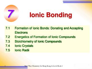 7.1 Formation of Ionic Bonds: Donating and Accepting  Electrons 7.2  Energetics of Formation of Ionic Compounds 7.3  Sto