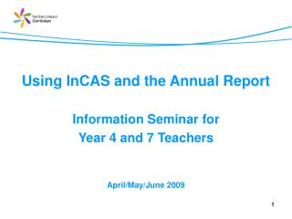 Using InCAS and the Annual Report Information Seminar for  Year 4 and 7 Teachers April/May/June 2009
