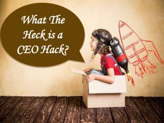 What The Heck is a CEO Hack?