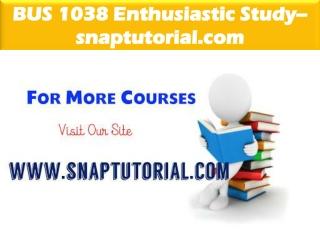 BUS 1038Enthusiastic Study / snaptutorial.com