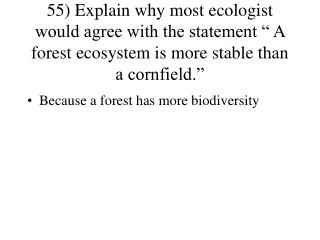 "55) Explain why most ecologist would agree with the statement "" A forest ecosystem is more stable than a cornfield."""
