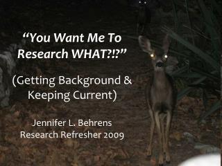 """You Want Me To Research WHAT?!?"" (Getting Background &  Keeping Current) Jennifer L. Behrens Research Refresher 200"