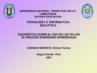 """UNIVERSIDAD NACIONAL """"PEDRO RUIZ GALLO"""" LAMBAYEQUE SEGUNDA ESPECIALIDAD TECNOLOGÍA E INFORMATICA EDUCATIVA"""