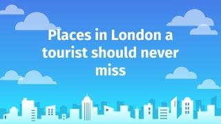 Places in London a tourist should never miss