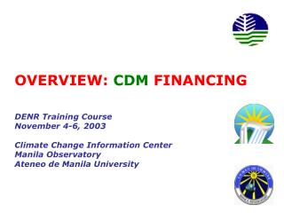 OVERVIEW: CDM  FINANCING  DENR Training Course November 4-6, 2003 Climate Change Information Center Manila Observatory A