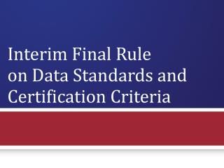 Interim Final Rule  on Data Standards and Certification Criteria  DRAFT – WORK IN PROGRESS (11/4/09)