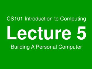CS101 Introduction to Computing Lecture 5 Building A Personal Computer