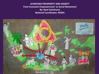 ACHIEVING PROSPERITY AND DIGNITY From Economic Empowerment  to Social Movement By: Nani Zulminarni National Coordinator,