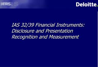 IAS 32/39 Financial Instruments: Disclosure and Presentation Recognition and Measurement