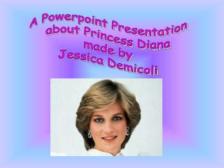A Powerpoint Presentation about Princess Diana made by Jessica Demicoli