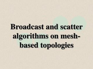 Broadcast and scatter algorithms on mesh-based topologies