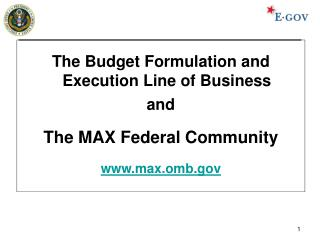 The Budget Formulation and Execution Line of Business and  The MAX Federal Community  max.omb