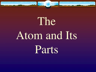 The Atom and Its Parts