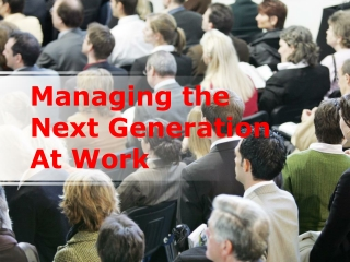 Managing the Next Generation At Work