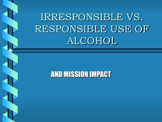 IRRESPONSIBLE VS. RESPONSIBLE USE OF ALCOHOL
