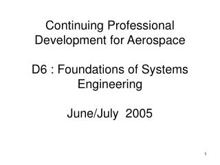 Continuing Professional Development for Aerospace D6 : Foundations of Systems Engineering June/July  2005