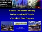 General Conference Briefing Dallas Area Rapid Transit  Clean Fuel Fleet Program