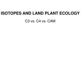 ISOTOPES AND LAND PLANT ECOLOGY  C3 vs. C4 vs. CAM