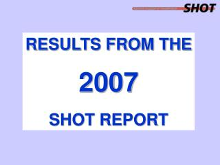 RESULTS FROM THE 2007 SHOT REPORT