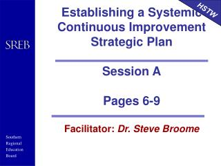 Establishing a Systemic Continuous Improvement Strategic Plan  Session A Pages 6-9 Facilitator:  Dr. Steve Broome