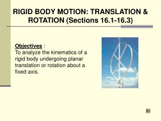 Objectives  : To analyze the kinematics of a rigid body undergoing planar translation or rotation about a fixed axis.