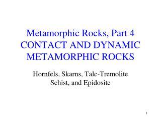 Metamorphic Rocks, Part 4 CONTACT AND DYNAMIC METAMORPHIC ROCKS
