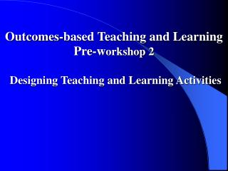 Outcomes-based Teaching and Learning Pre-w orkshop 2 Designing Teaching and Learning Activities