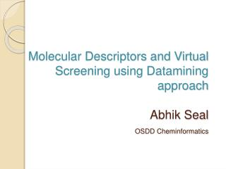 Molecular Descriptors and Virtual     Screening using Datamining approach                             Abhik Seal OSDD Ch