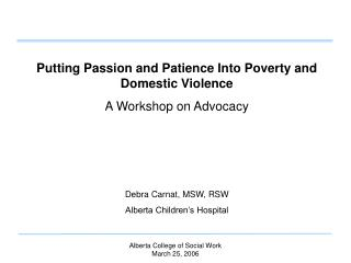 Putting Passion and Patience Into Poverty and Domestic Violence A Workshop on Advocacy Debra Carnat, MSW, RSW Alberta Ch
