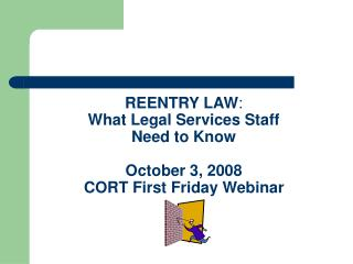 REENTRY LAW : What Legal Services Staff  Need to Know October 3, 2008 CORT First Friday Webinar