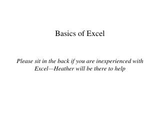 Basics of Excel Please sit in the back if you are inexperienced with Excel—Heather will be there to help