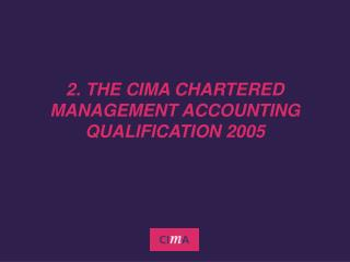 2. THE CIMA CHARTERED MANAGEMENT ACCOUNTING QUALIFICATION 2005