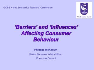 Barriers  and  Influences  Affecting Consumer Behaviour  Philippa McKeown Senior Consumer Affairs Officer Consumer Coun
