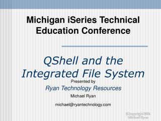 Michigan iSeries Technical Education Conference  QShell and the Integrated File System Presented by Ryan Technology Reso