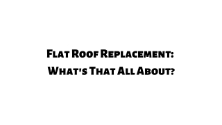Flat Roof Replacement: What's That All About!