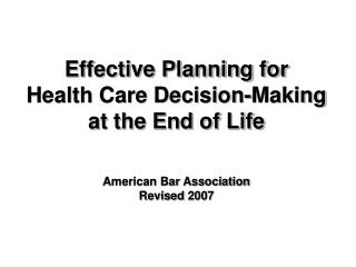 Effective Planning for  Health Care Decision-Making at the End of Life American Bar Association Revised 2007