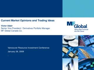 Current Market Opinions and Trading Ideas Victor Adair Senior Vice President / Derivatives Portfolio Manager MF Global C