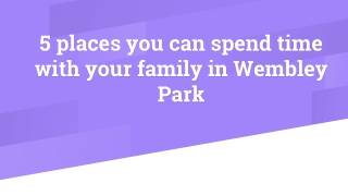 5 places you can spend time with your family in Wembley Park