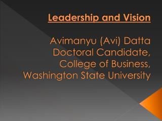Leadership and Vision   Avimanyu Avi Datta Doctoral Candidate, College of Business, Washington State University