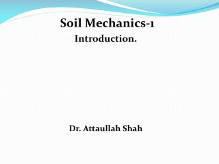 Soil Mechanics-1   Introduction.  Dr. Attaullah Shah