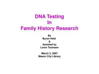 DNA Testing In Family History Research By Byron Held  & Assisted by Loren Toomsen March 3, 2007 Mason City Library