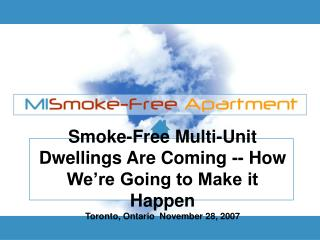 Smoke-Free Multi-Unit Dwellings Are Coming -- How We're Going to Make it Happen Toronto, Ontario  November 28, 2007